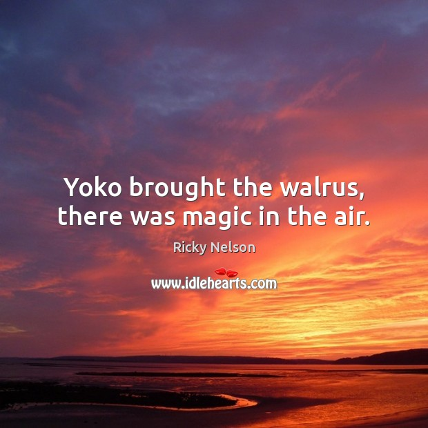 Yoko brought the walrus, there was magic in the air. Image