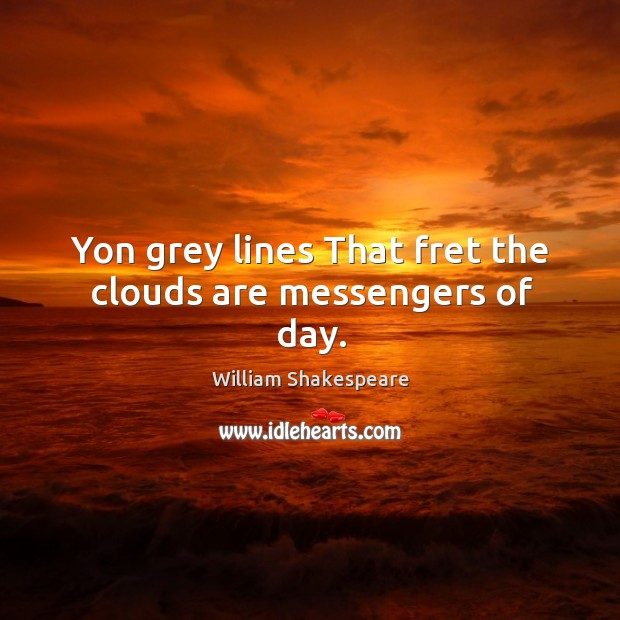 Yon grey lines That fret the clouds are messengers of day. Image