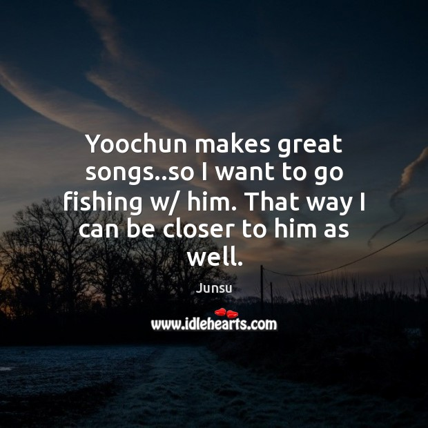 Yoochun makes great songs..so I want to go fishing w/ him. Image