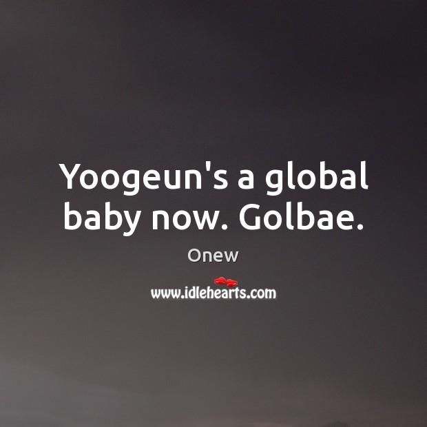 Yoogeun's a global baby now. Golbae. Image