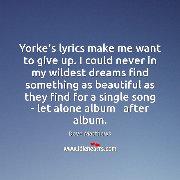 Yorke's lyrics make me want to give up. I could never in Dave Matthews Picture Quote