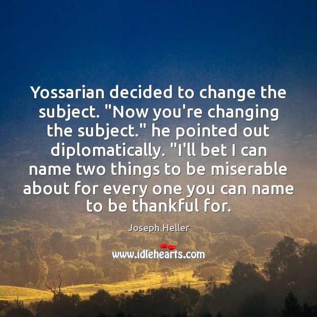 "Yossarian decided to change the subject. ""Now you're changing the subject."" he Joseph Heller Picture Quote"