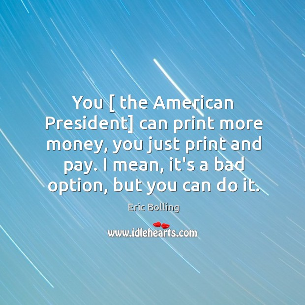 You [ the American President] can print more money, you just print and Image