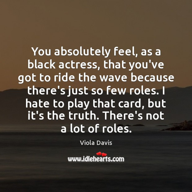 You absolutely feel, as a black actress, that you've got to ride Viola Davis Picture Quote