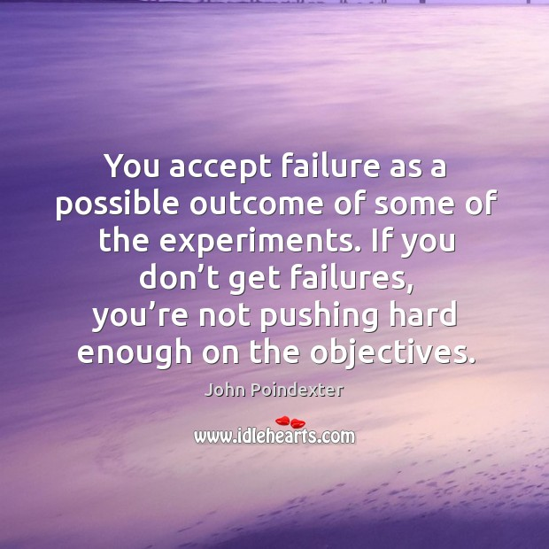 You accept failure as a possible outcome of some of the experiments. Image