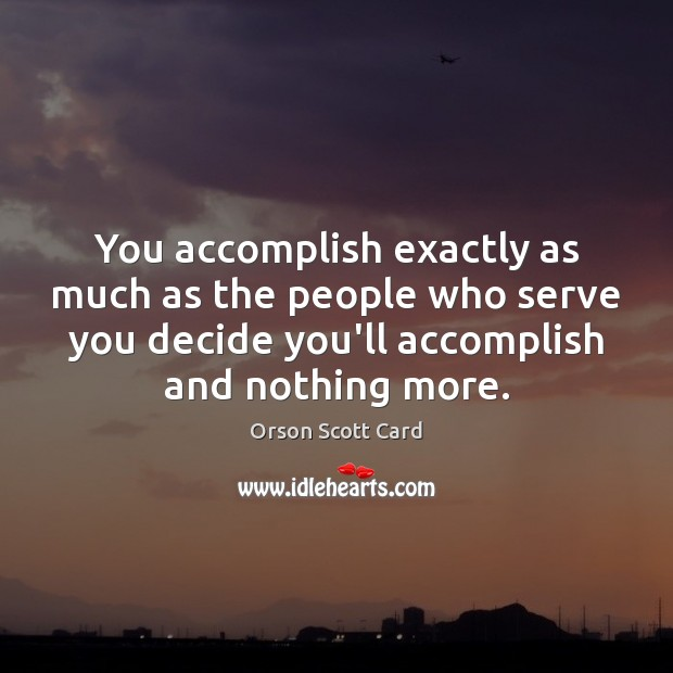 You accomplish exactly as much as the people who serve you decide Image