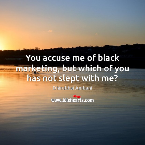 You accuse me of black marketing, but which of you has not slept with me? Black Market Quotes Image
