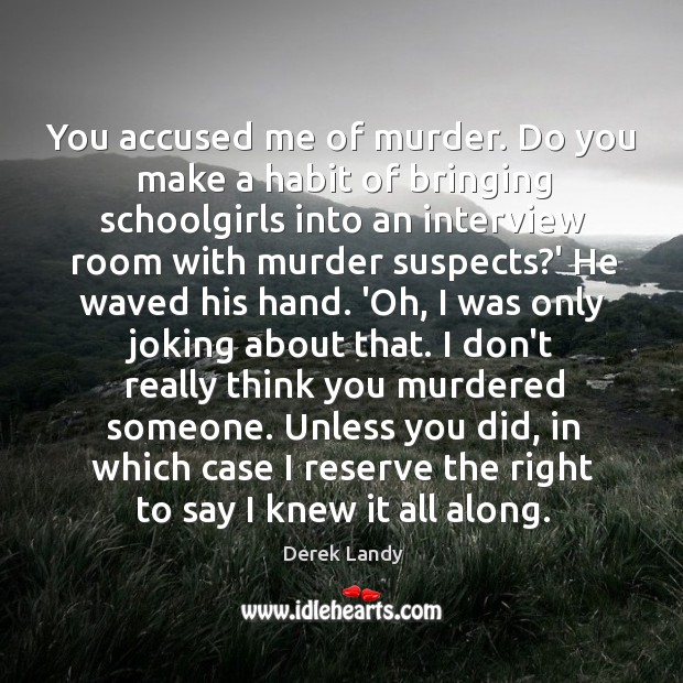 You accused me of murder. Do you make a habit of bringing Image