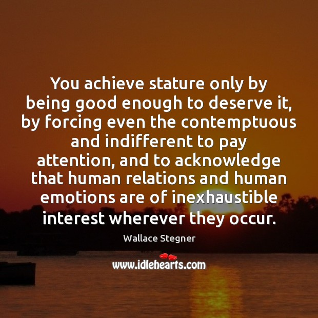 Image, You achieve stature only by being good enough to deserve it, by