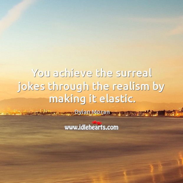 You achieve the surreal jokes through the realism by making it elastic. Image