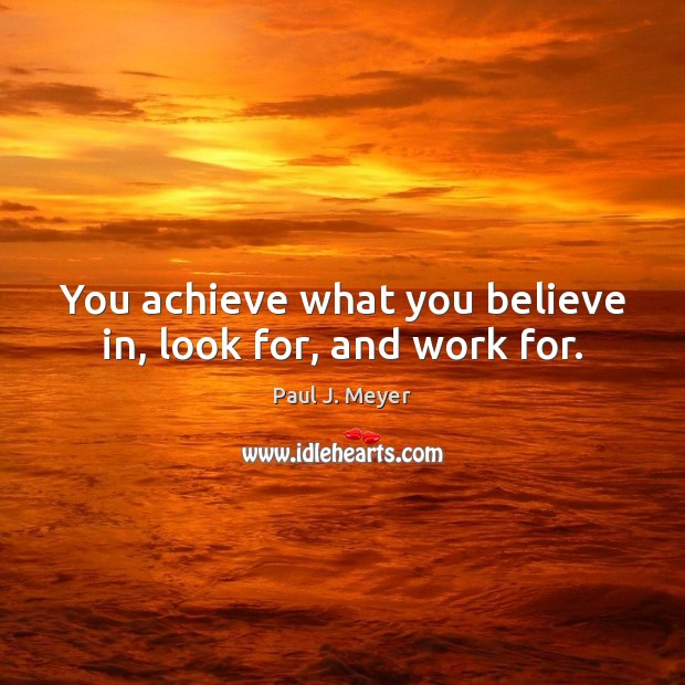 You achieve what you believe in, look for, and work for. Image
