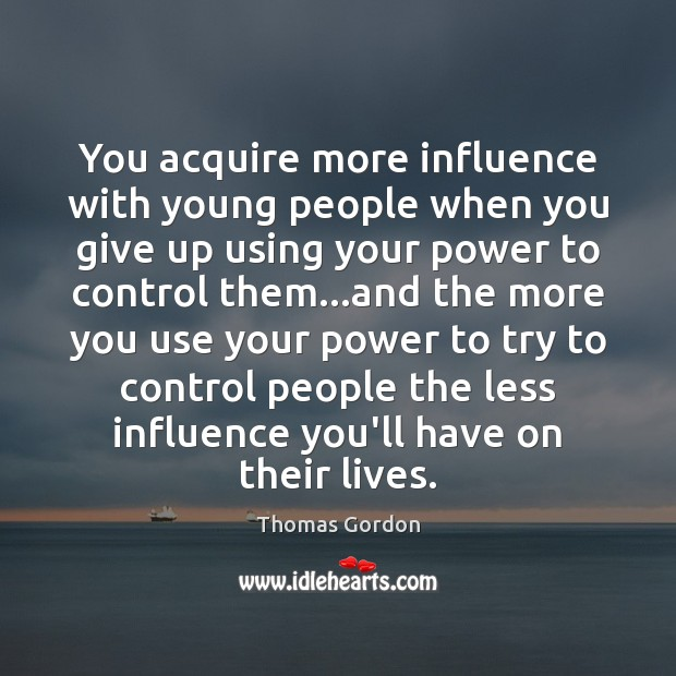 You acquire more influence with young people when you give up using Thomas Gordon Picture Quote