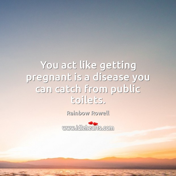 You act like getting pregnant is a disease you can catch from public toilets. Rainbow Rowell Picture Quote