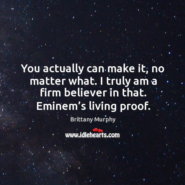 You actually can make it, no matter what. I truly am a firm believer in that. Eminem's living proof. Image
