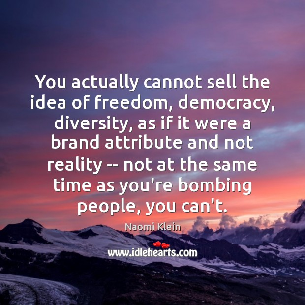 You actually cannot sell the idea of freedom, democracy, diversity, as if Image