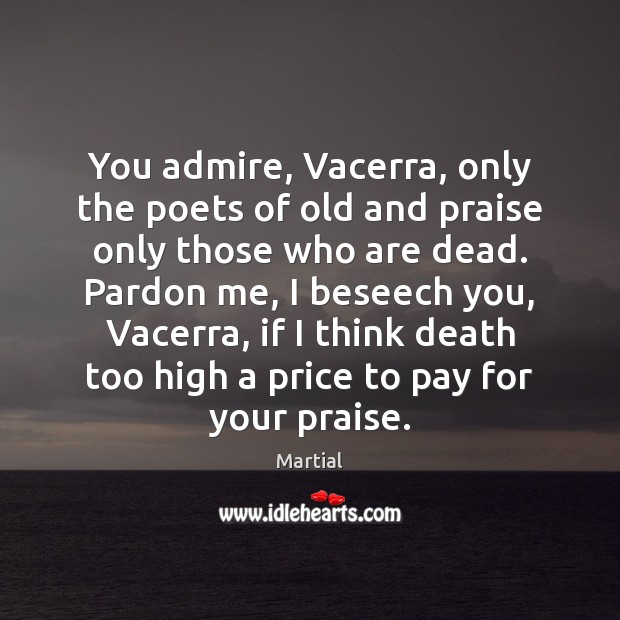 You admire, Vacerra, only the poets of old and praise only those Martial Picture Quote