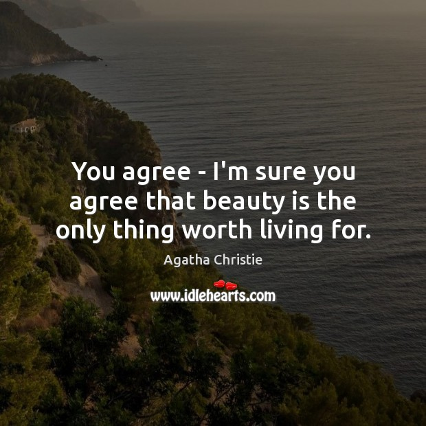 You agree – I'm sure you agree that beauty is the only thing worth living for. Agatha Christie Picture Quote
