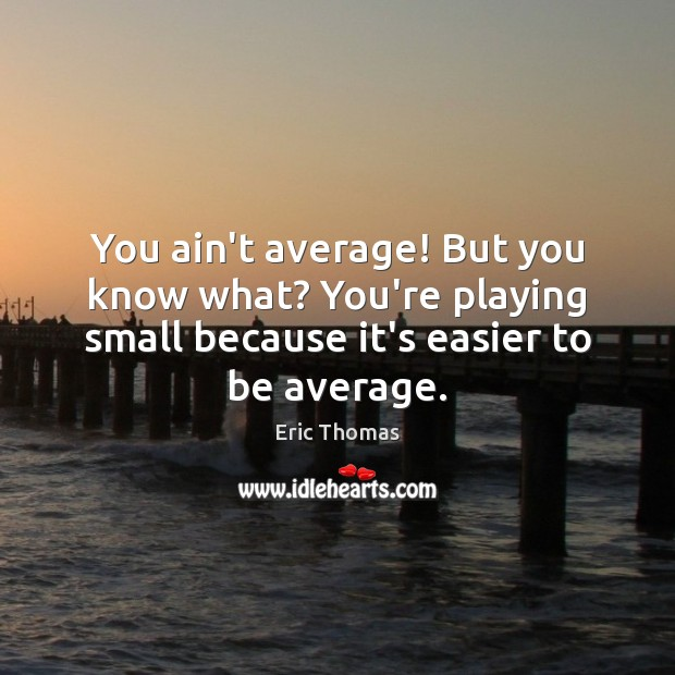 You ain't average! But you know what? You're playing small because it's Image