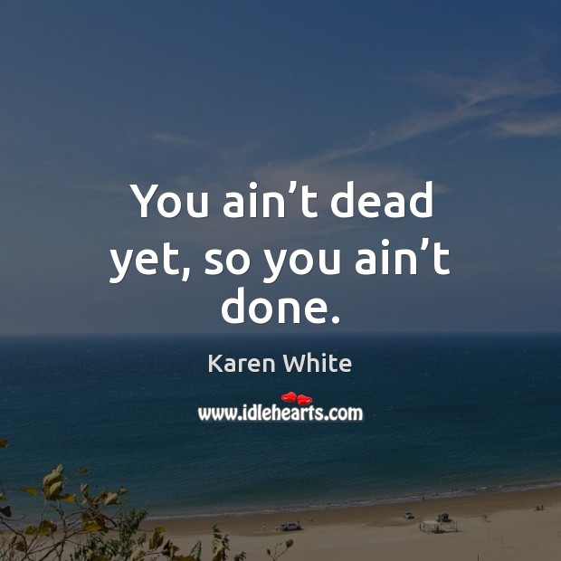 You ain't dead yet, so you ain't done. Image