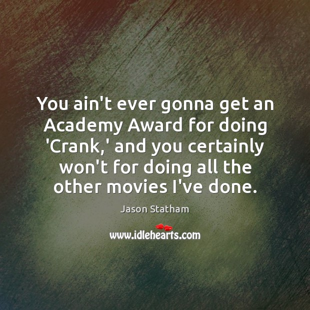 You ain't ever gonna get an Academy Award for doing 'Crank,' Jason Statham Picture Quote