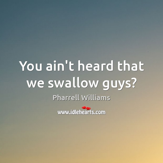 You ain't heard that we swallow guys? Image