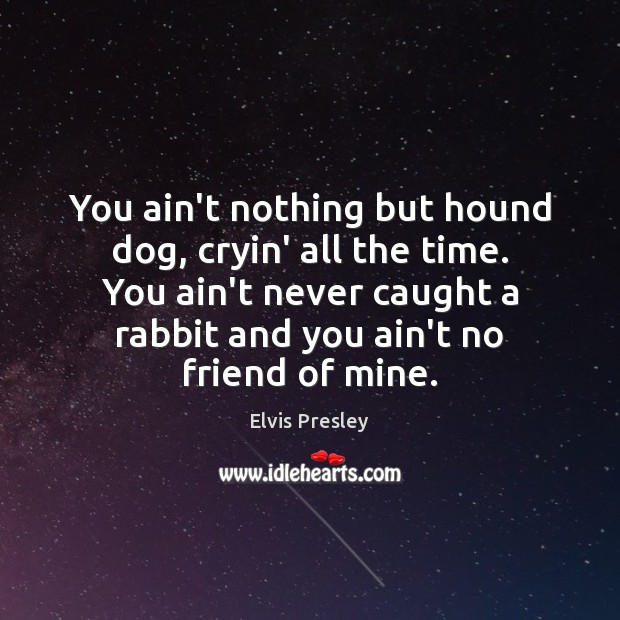 You ain't nothing but hound dog, cryin' all the time. You ain't Elvis Presley Picture Quote
