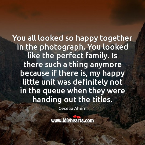 Cecelia Ahern Picture Quote image saying: You all looked so happy together in the photograph. You looked like
