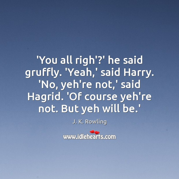 'You all righ'?' he said gruffly. 'Yeah,' said Harry. 'No, Image