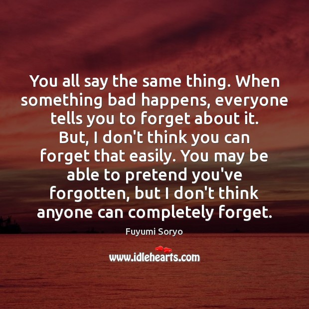 You all say the same thing. When something bad happens, everyone tells Fuyumi Soryo Picture Quote