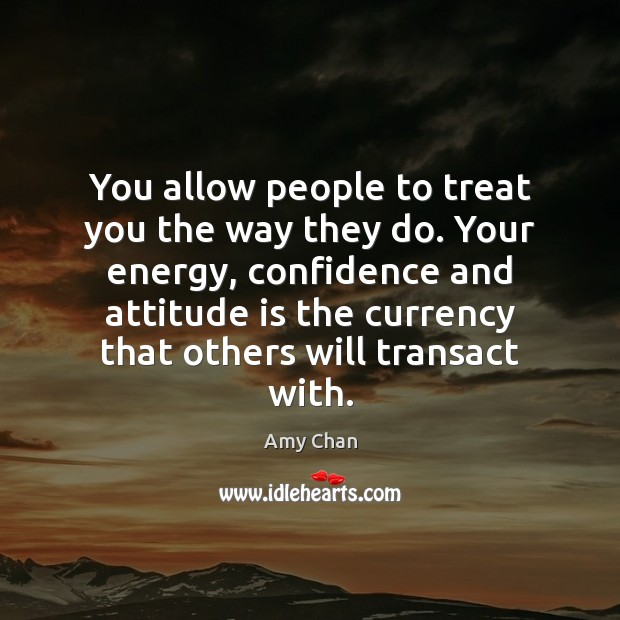Image, You allow people to treat you the way they do. Your energy,