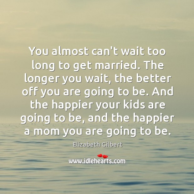 Image, You almost can't wait too long to get married. The longer you