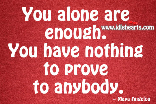Image, You alone are enough. You have nothing to prove to anybody.