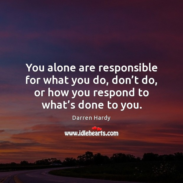 You alone are responsible for what you do, don't do, or Image