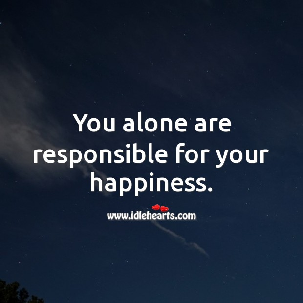 You alone are responsible for your happiness. Happiness Quotes Image
