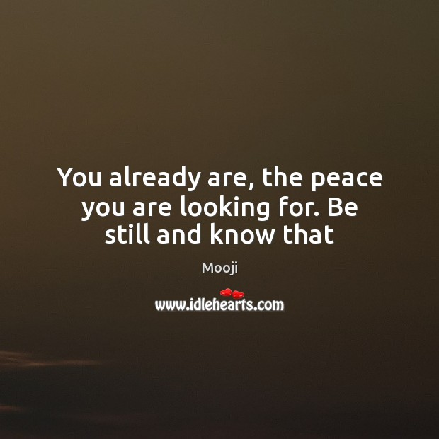 You already are, the peace you are looking for. Be still and know that Mooji Picture Quote
