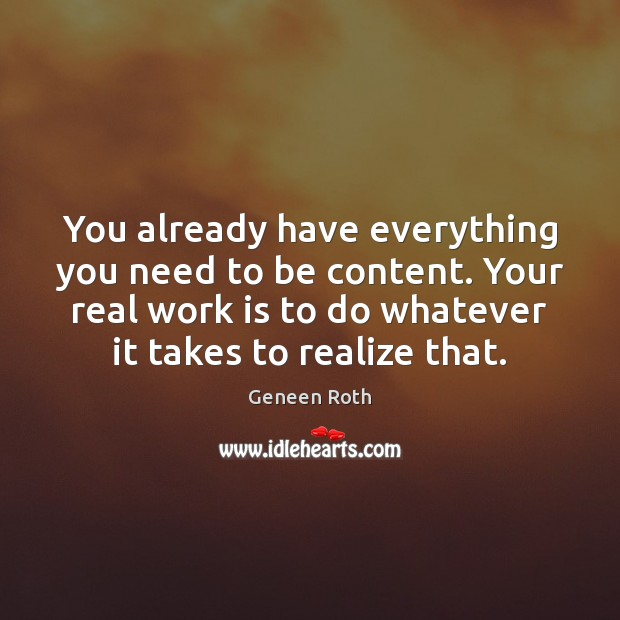 You already have everything you need to be content. Your real work Geneen Roth Picture Quote