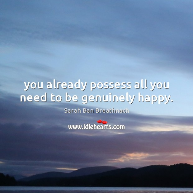You already possess all you need to be genuinely happy. Image
