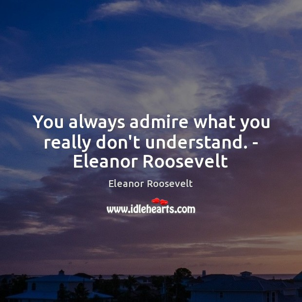 You always admire what you really don't understand. – Eleanor Roosevelt Eleanor Roosevelt Picture Quote
