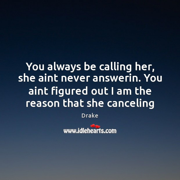 Image, You always be calling her, she aint never answerin. You aint figured