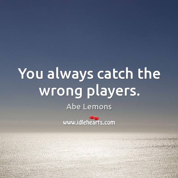 You always catch the wrong players. Abe Lemons Picture Quote