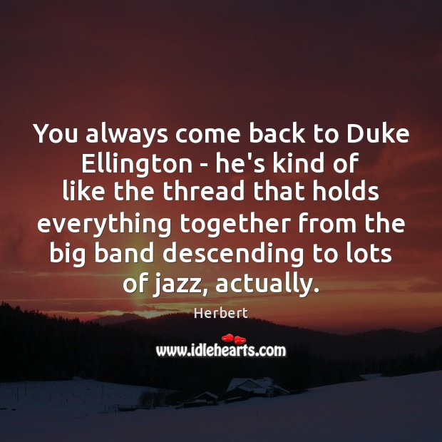 Image, You always come back to Duke Ellington – he's kind of like