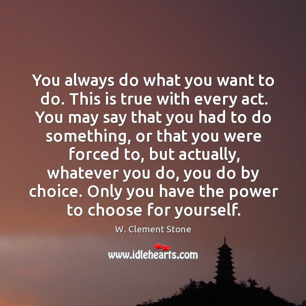 Image, You always do what you want to do. This is true with every act.