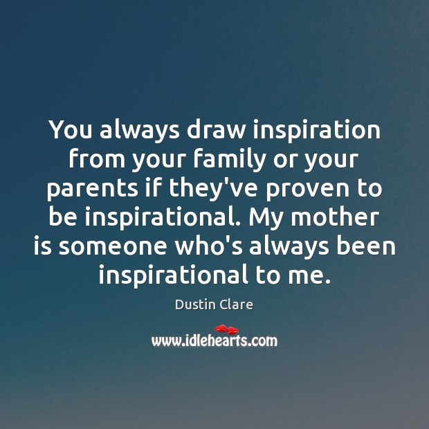 You always draw inspiration from your family or your parents if they've Image