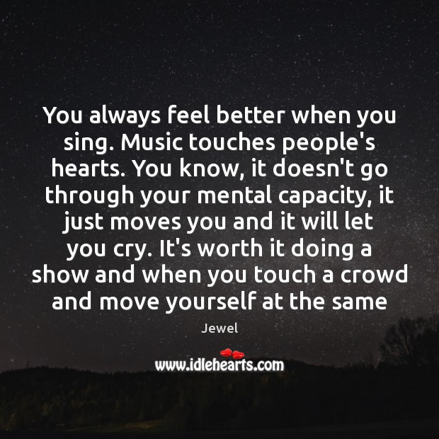 You always feel better when you sing. Music touches people's hearts. You Image