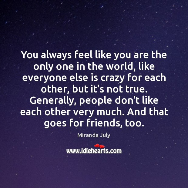 You always feel like you are the only one in the world, Miranda July Picture Quote