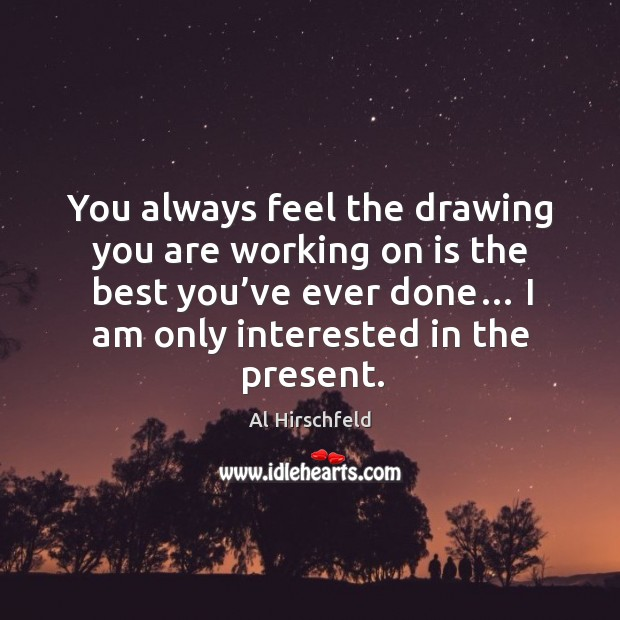 Image, You always feel the drawing you are working on is the best you've ever done… I am only interested in the present.