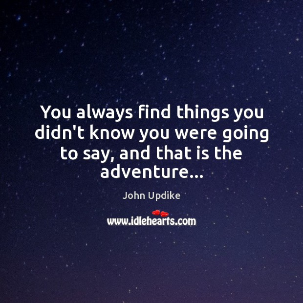 You always find things you didn't know you were going to say, and that is the adventure… John Updike Picture Quote