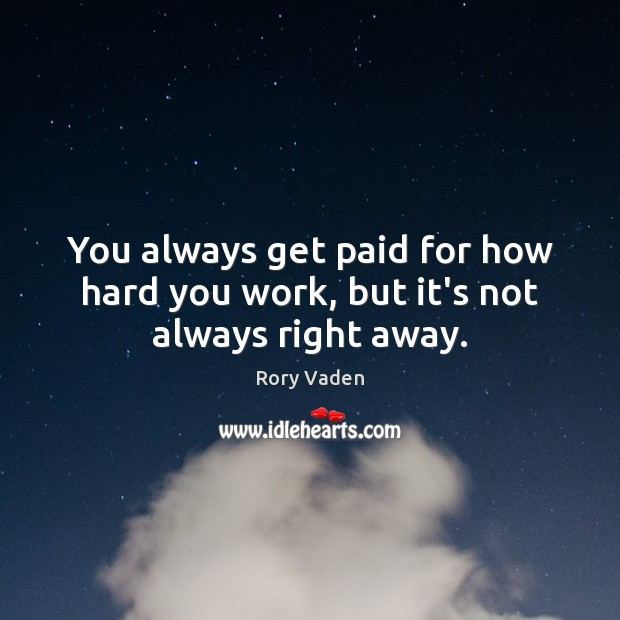 Image, You always get paid for how hard you work, but it's not always right away.