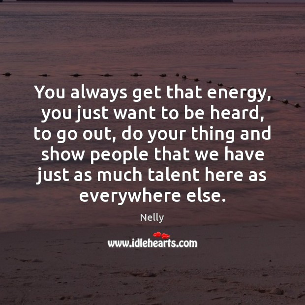 You always get that energy, you just want to be heard, to Image