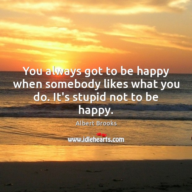 Image, You always got to be happy when somebody likes what you do. It's stupid not to be happy.